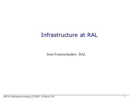1 Infrastructure at RAL Iouri Ivaniouchenkov, RAL MICE Collaboration CERN, 29 March 2003.