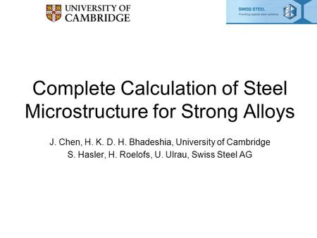 Complete Calculation of Steel Microstructure for Strong Alloys J. Chen, H. K. D. H. Bhadeshia, University of Cambridge S. Hasler, H. Roelofs, U. Ulrau,