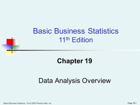Chap 19-1 Basic Business Statistics, 11e © 2009 Prentice-Hall, Inc. Chap 19-1 Chapter 19 Data Analysis Overview Basic Business Statistics 11 th Edition.