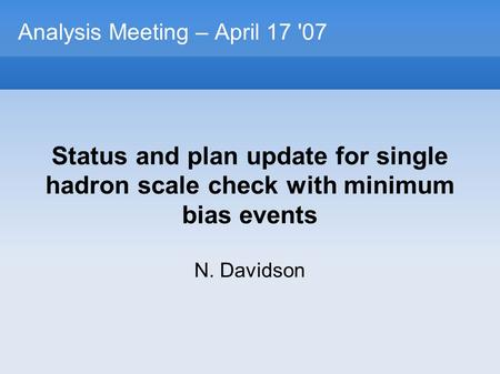 Analysis Meeting – April 17 '07 Status and plan update for single hadron scale check with minimum bias events N. Davidson.