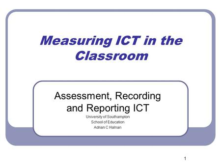 1 Measuring ICT in the Classroom Assessment, Recording and Reporting ICT University of Southampton School of Education Adrian C Halnan.
