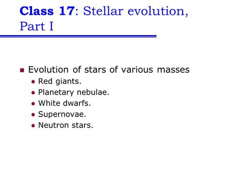 Class 17 : Stellar evolution, Part I Evolution of stars of various masses Red giants. Planetary nebulae. White dwarfs. Supernovae. Neutron stars.