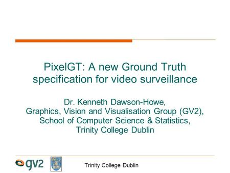 Trinity College Dublin PixelGT: A new Ground Truth specification for video surveillance Dr. Kenneth Dawson-Howe, Graphics, Vision and Visualisation Group.