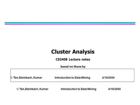 Cluster Analysis CS240B Lecture notes based on those by © Tan,Steinbach, Kumar Introduction to Data Mining 4/18/2004.