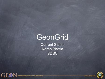Www.geongrid.org CYBERINFRASTRUCTURE FOR THE GEOSCIENCES GeonGrid Current Status Karan Bhatia SDSC.