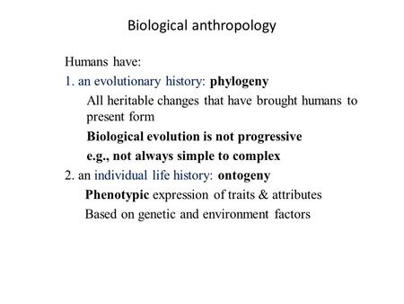 Biological anthropology Humans have: 1. an evolutionary history: phylogeny All heritable changes that have brought humans to present form Biological evolution.