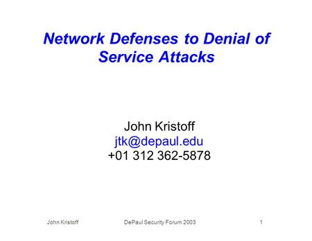 John Kristoff DePaul Security Forum 2003 1 Network Defenses to Denial of Service Attacks John Kristoff +01 312 362-5878.