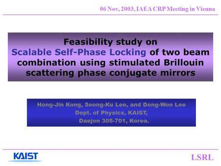 LSRL 06 Nov, 2003, IAEA CRP Meeting in Vienna Feasibility study on Scalable Self-Phase Locking of two beam combination using stimulated Brillouin scattering.