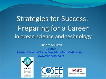 Strategies for Success: Preparing for a Career in ocean science and technology Deidre Sullivan Director Marine Advanced Technology Education (MATE) Center.