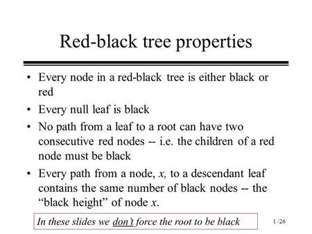 1 /26 Red-black tree properties Every node in a red-black tree is either black or red Every null leaf is black No path from a leaf to a root can have two.
