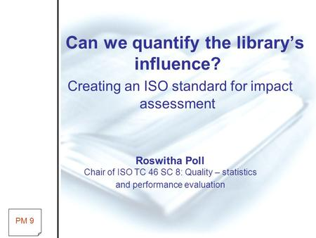 Can we quantify the library's influence? Creating an ISO standard for impact assessment Roswitha Poll Chair of ISO TC 46 SC 8: Quality – statistics and.