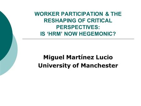 WORKER PARTICIPATION & THE RESHAPING OF CRITICAL PERSPECTIVES: IS 'HRM' NOW HEGEMONIC? Miguel Martínez Lucio University of Manchester.