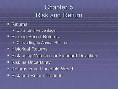 Chapter 5 Risk and Return  Returns  Dollar and Percentage  Holding Period Returns  Converting to Annual Returns  Historical Returns  Risk using Variance.