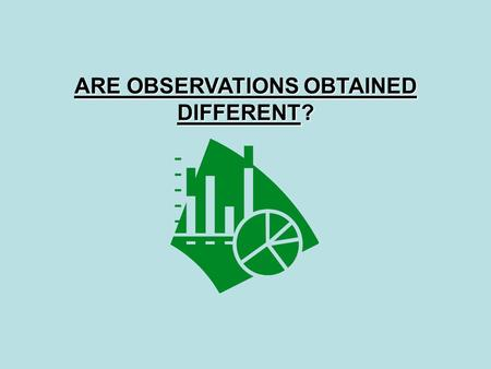 ARE OBSERVATIONS OBTAINED DIFFERENT?. ARE OBSERVATIONS OBTAINED DIFFERENT? You use different statistical tests for different problems. We will examine.