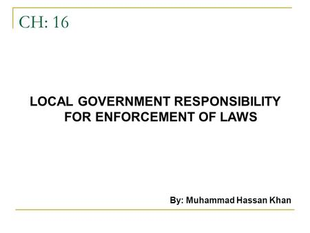 CH: 16 LOCAL GOVERNMENT RESPONSIBILITY FOR ENFORCEMENT OF LAWS By: Muhammad Hassan Khan.