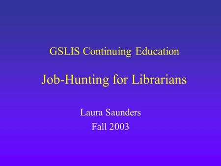 GSLIS Continuing Education Job-Hunting for Librarians Laura Saunders Fall 2003.