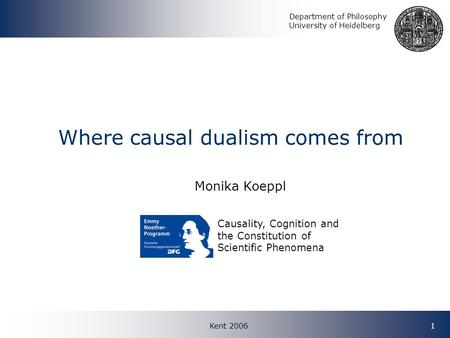 Kent 20061 Where causal dualism comes from Monika Koeppl Causality, Cognition and the Constitution of Scientific Phenomena Department of Philosophy University.