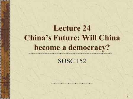 1 Lecture 24 China's Future: Will China become a democracy? SOSC 152.