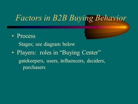 "Factors in B2B Buying Behavior Process Stages; see diagram below Players: roles in ""Buying Center"" gatekeepers, users, influencers, deciders, purchasers."