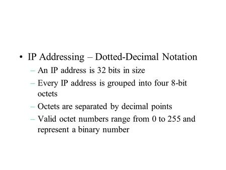 IP Addressing – Dotted-Decimal Notation –An IP address is 32 bits in size –Every IP address is grouped into four 8-bit octets –Octets are separated by.
