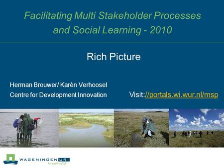 Facilitating Multi Stakeholder Processes and Social Learning - 2010 Herman Brouwer/ Karèn Verhoosel Centre for Development Innovation Rich Picture Visit://portals.wi.wur.nl/msp//portals.wi.wur.nl/msp.