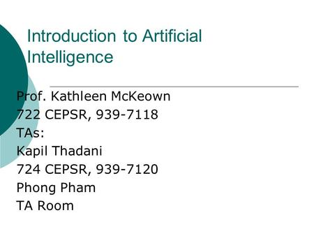 Introduction to Artificial Intelligence Prof. Kathleen McKeown 722 CEPSR, 939-7118 TAs: Kapil Thadani 724 CEPSR, 939-7120 Phong Pham TA Room.