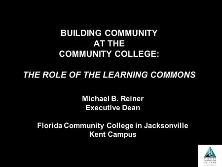 BUILDING COMMUNITY AT THE COMMUNITY COLLEGE: THE ROLE OF THE LEARNING COMMONS Michael B. Reiner Executive Dean Florida Community College in Jacksonville.