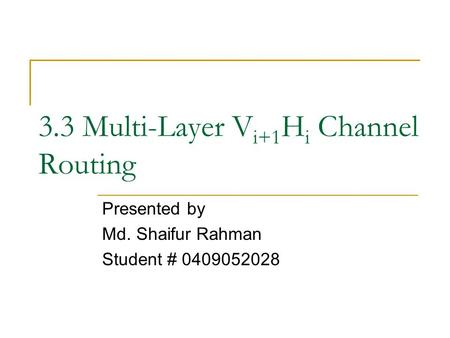 3.3 Multi-Layer V i+1 H i Channel Routing Presented by Md. Shaifur Rahman Student # 0409052028.