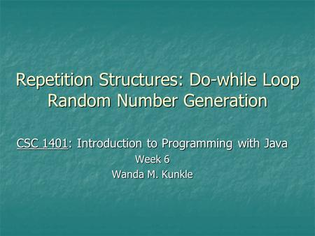 Repetition Structures: Do-while Loop Random Number Generation CSC 1401: Introduction to Programming with Java Week 6 Wanda M. Kunkle.
