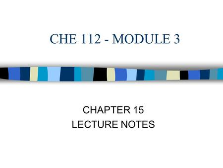 CHE 112 - MODULE 3 CHAPTER 15 LECTURE NOTES. Chemical Kinetics  Chemical kinetics - study of the rates of chemical reactions and is dependent on the.