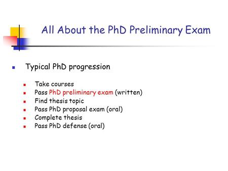 Typical PhD progression Take courses Pass PhD preliminary exam (written) Find thesis topic Pass PhD proposal exam (oral) Complete thesis Pass PhD defense.
