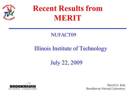 Harold G. Kirk Brookhaven National Laboratory Recent Results from MERIT NUFACT09 Illinois Institute of Technology July 22, 2009.