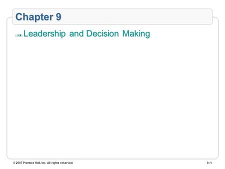 © 2007 Prentice Hall, Inc. All rights reserved.9–1 Chapter 9 Leadership and Decision Making.