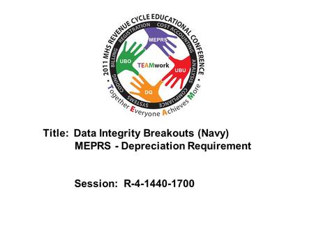 2010 UBO/UBU Conference Title: Data Integrity Breakouts (Navy) MEPRS - Depreciation Requirement Session: R-4-1440-1700.