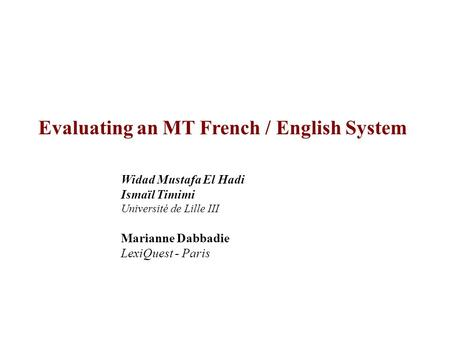 Evaluating an MT French / English System Widad Mustafa El Hadi Ismaïl Timimi Université de Lille III Marianne Dabbadie LexiQuest - Paris.