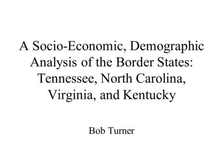A Socio-Economic, Demographic Analysis of the Border States: Tennessee, North Carolina, Virginia, and Kentucky Bob Turner.