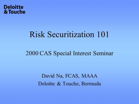 Risk Securitization 101 2000 CAS Special Interest Seminar David Na, FCAS, MAAA Deloitte & Touche, Bermuda.