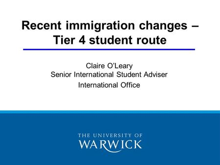 Recent immigration changes – Tier 4 student route Claire O'Leary Senior International Student Adviser International Office.