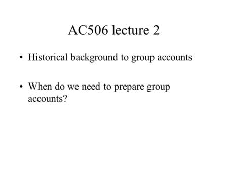 AC506 lecture 2 Historical background to group accounts When do we need to prepare group accounts?