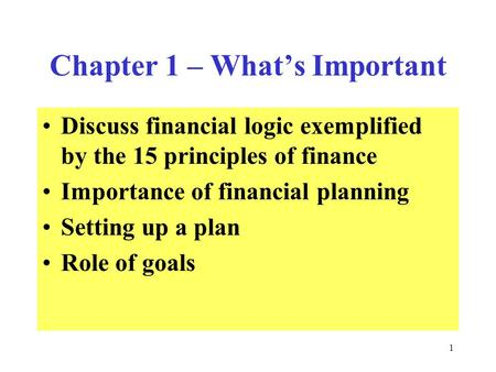 1 Chapter 1 – What's Important Discuss financial logic exemplified by the 15 principles of finance Importance of financial planning Setting up a plan Role.