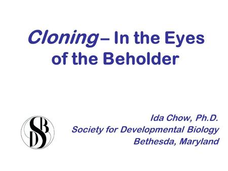 Cloning – In the Eyes of the Beholder Ida Chow, Ph.D. Society for Developmental Biology Bethesda, Maryland.
