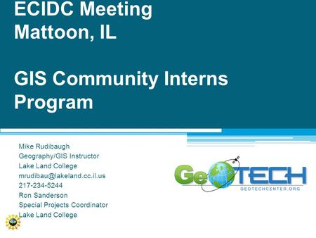 ECIDC Meeting Mattoon, IL GIS Community Interns Program Mike Rudibaugh Geography/GIS Instructor Lake Land College 217-234-5244.