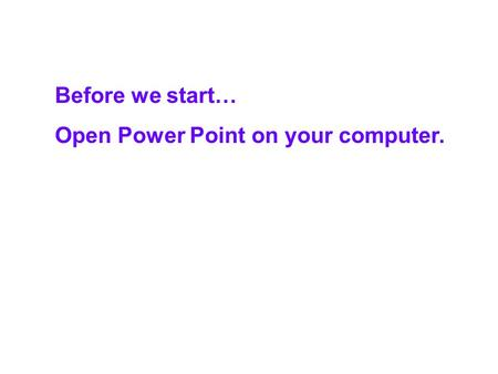 Before we start… Open Power Point on your computer.