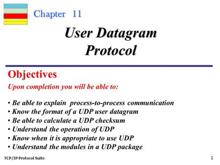 TCP/IP Protocol Suite 1 Chapter 11 Upon completion you will be able to: User Datagram Protocol Be able to explain process-to-process communication Know.