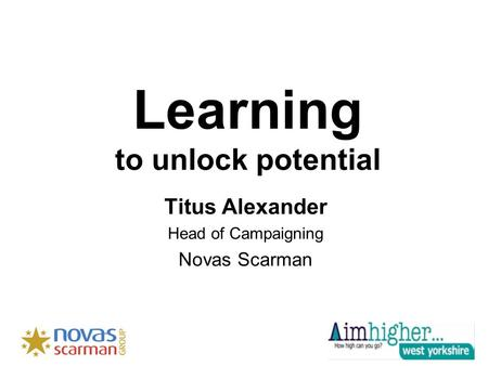 Learning to unlock potential Titus Alexander Head of Campaigning Novas Scarman.