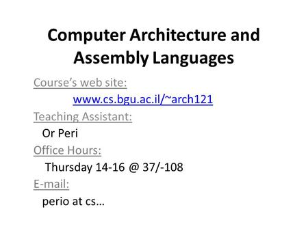 Computer Architecture and Assembly Languages Course's web site:  Teaching Assistant: Or Peri Office Hours: Thursday 37/-108.