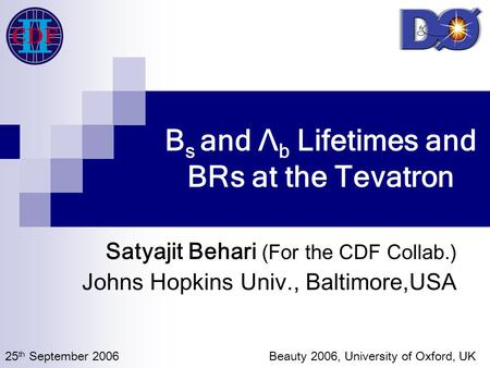 B s and Λ b Lifetimes and BRs at the Tevatron Satyajit Behari (For the CDF Collab.) Johns Hopkins Univ., Baltimore,USA 25 th September 2006 Beauty 2006,