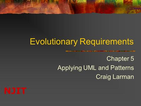 NJIT Evolutionary Requirements Chapter 5 Applying UML and Patterns Craig Larman.