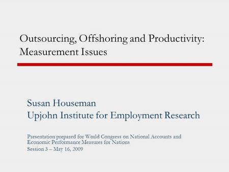 Outsourcing, Offshoring and Productivity: Measurement Issues Susan Houseman Upjohn Institute for Employment Research Presentation prepared for World Congress.