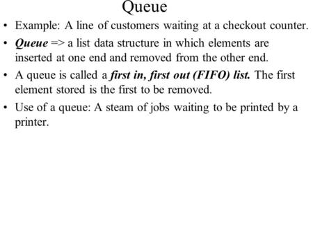 Queue Example: A line of customers waiting at a checkout counter. Queue => a list data structure in which elements are inserted at one end and removed.